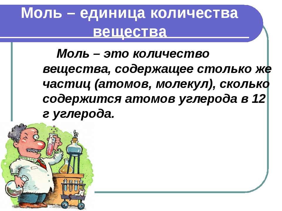 Моль – единица количества вещества Моль – это количество вещества, содержащее...