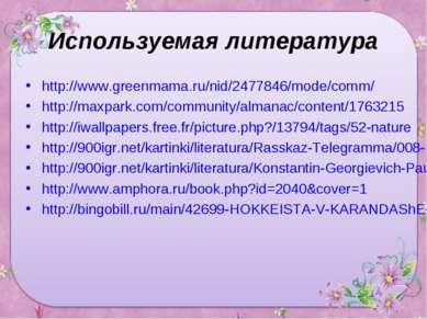 Используемая литература http://www.greenmama.ru/nid/2477846/mode/comm/ http:/...