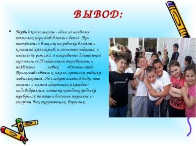 ВЫВОД: Первый класс школы - один из наиболее тяжелых периодов в жизни детей. ...
