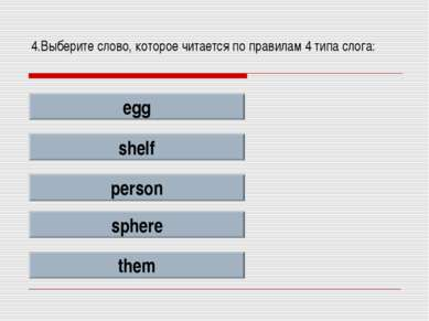 4.Выберите слово, которое читается по правилам 4 типа слога: egg shelf person...