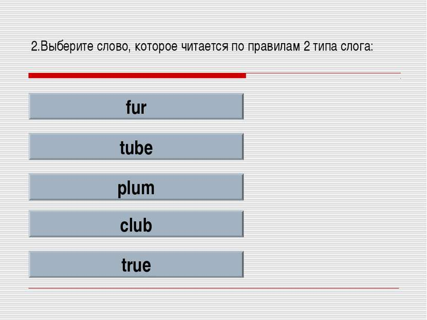 2.Выберите слово, которое читается по правилам 2 типа слога: fur tube plum cl...