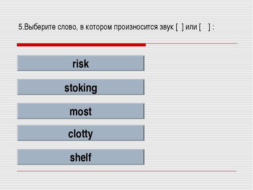 5.Выберите слово, в котором произносится звук [ʃ] или [ʧ] : risk stoking most...