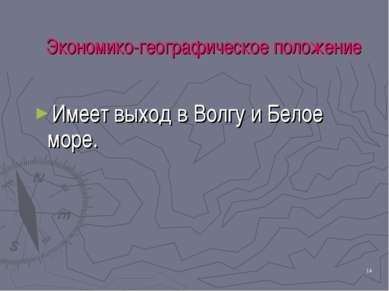 * Экономико-географическое положение Имеет выход в Волгу и Белое море.