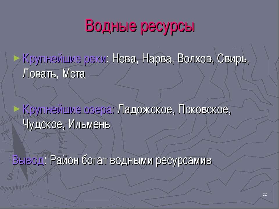 * Водные ресурсы Крупнейшие реки: Нева, Нарва, Волхов, Свирь, Ловать, Мста Кр...