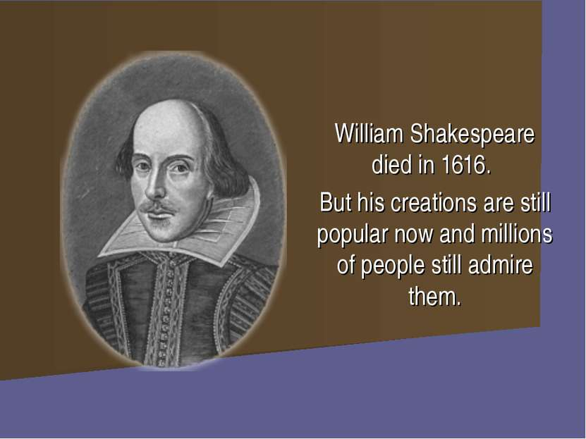 William Shakespeare died in 1616. But his creations are still popular now and...