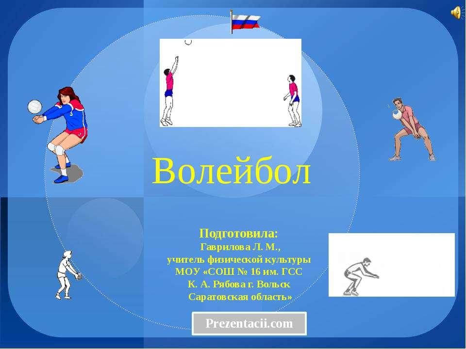 Волейбол Подготовила: Гаврилова Л. М., учитель физической культуры МОУ «СОШ №...