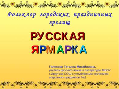РУССКАЯ ЯРМАРКА Фольклор городских праздничных зрелищ Гилясова Татьяна Михайл...