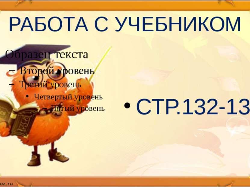 РАБОТА С УЧЕБНИКОМ СТР.132-133