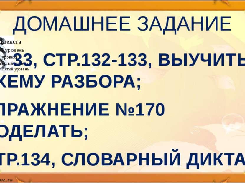 ДОМАШНЕЕ ЗАДАНИЕ 33, СТР.132-133, ВЫУЧИТЬ СХЕМУ РАЗБОРА; УПРАЖНЕНИЕ №170 ДОДЕ...