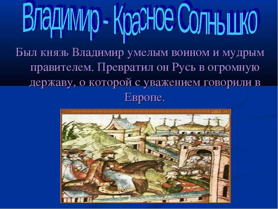 Был князь Владимир умелым воином и мудрым правителем. Превратил он Русь в огр...