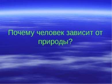 Почему человек зависит от природы?