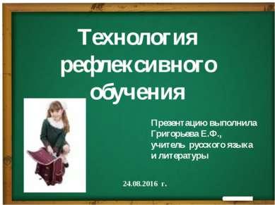 Технология рефлексивного обучения Презентацию выполнила Григорьева Е.Ф., учит...