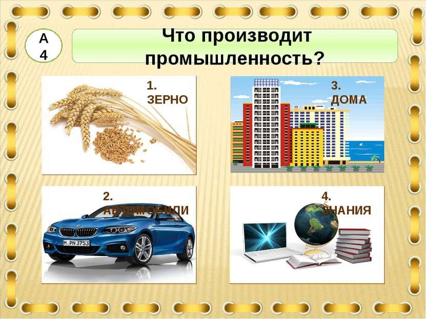 Что производит промышленность? А4 1. ЗЕРНО 3. ДОМА 4. ЗНАНИЯ 2. АВТОМОБИЛИ