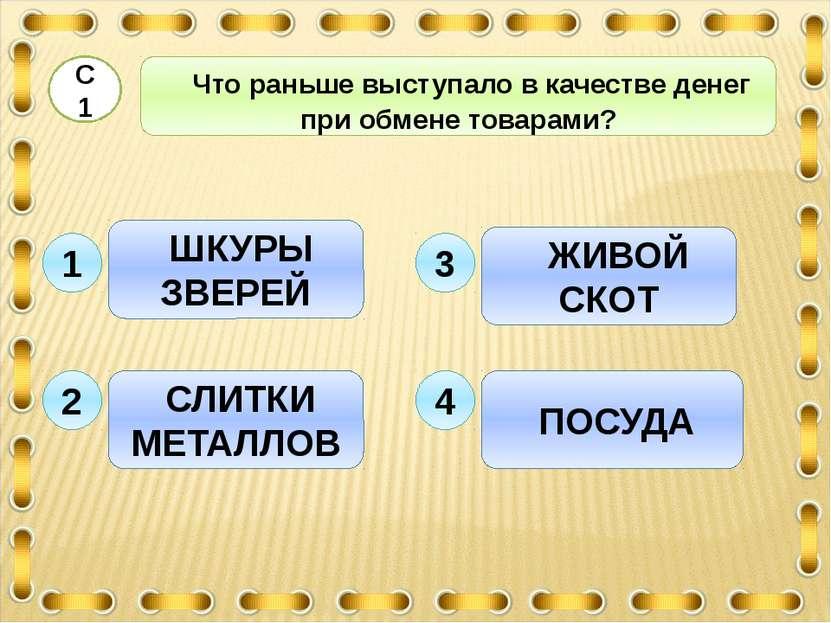 ШКУРЫ ЗВЕРЕЙ ЖИВОЙ СКОТ 3 Что раньше выступало в качестве денег при обмене то...