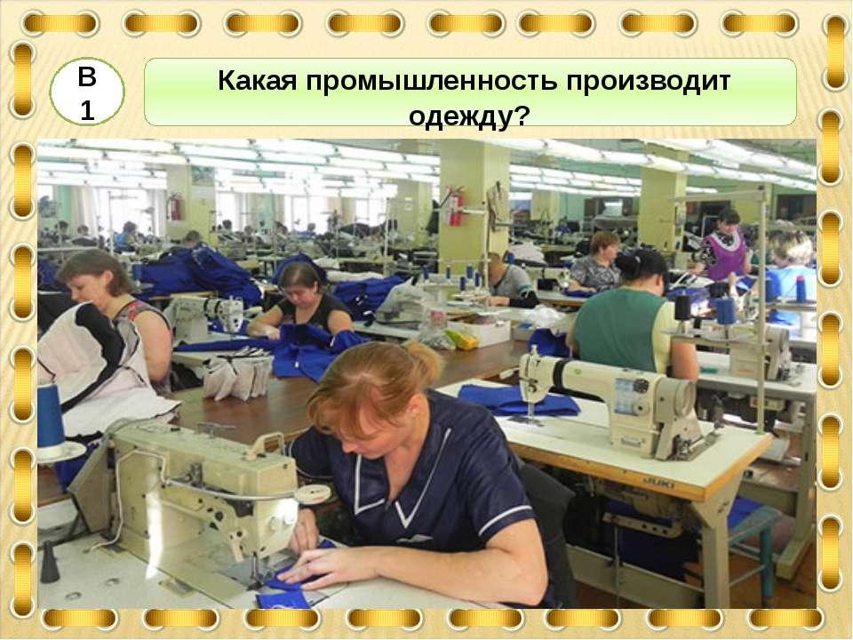 3 Какая промышленность производит одежду? В1 2 4 ЛЁГКАЯ ПИЩЕВАЯ ТЯЖЁЛАЯ МЕТАЛ...