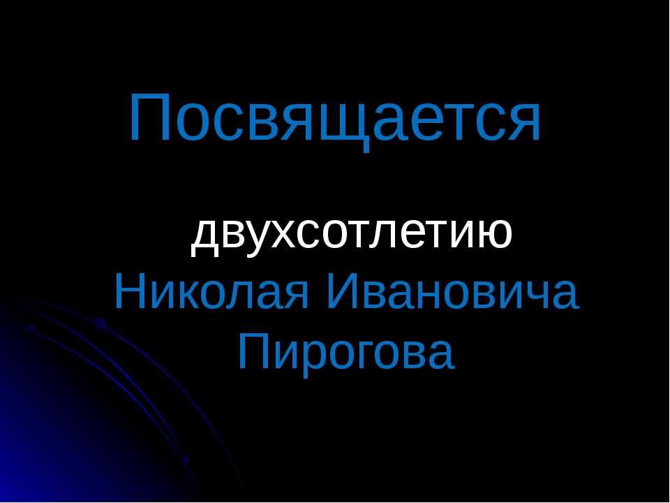Посвящается двухсотлетию Николая Ивановича Пирогова
