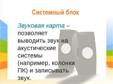 Системный блок Звуковая карта – позволяет выводить звук на акустические систе...