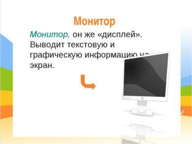 Монитор Монитор, он же «дисплей». Выводит текстовую и графическую информацию ...