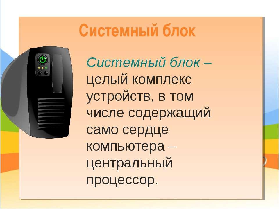 Системный блок Системный блок – целый комплекс устройств, в том числе содержа...