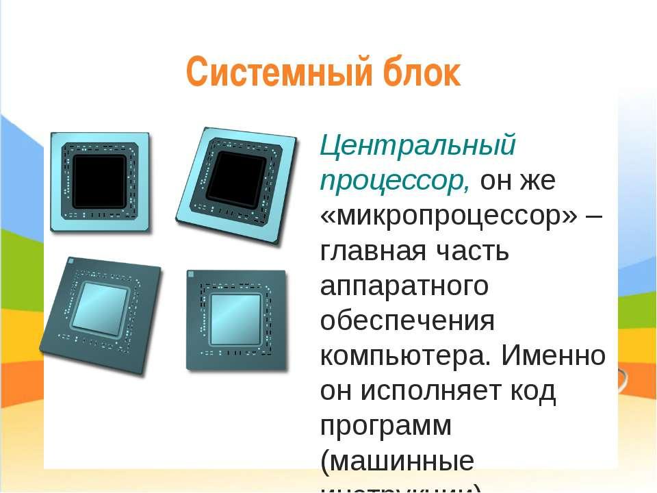Системный блок Центральный процессор, он же «микропроцессор» – главная часть ...