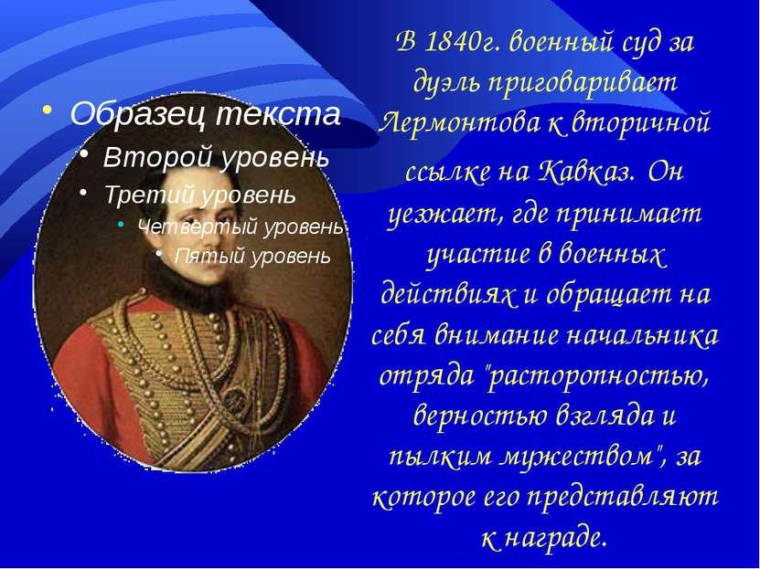 В 1840г. военный суд за дуэль приговаривает Лермонтова к вторичной ссылке на ...