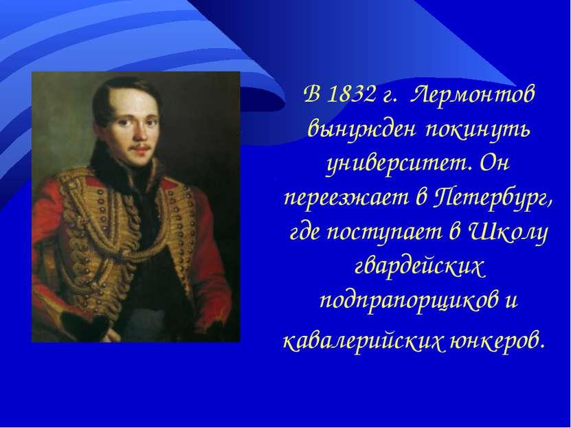 В 1832 г. Лермонтов вынужден покинуть университет. Он переезжает в Петербург,...