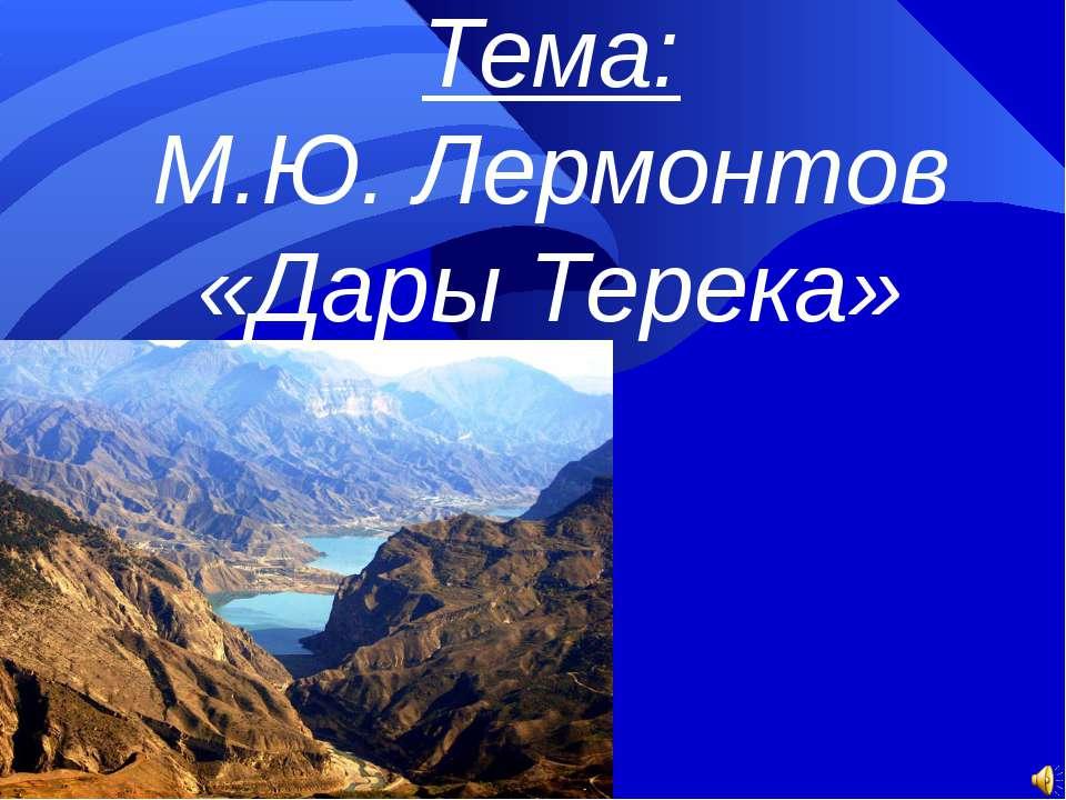 Тема: М.Ю. Лермонтов «Дары Терека»