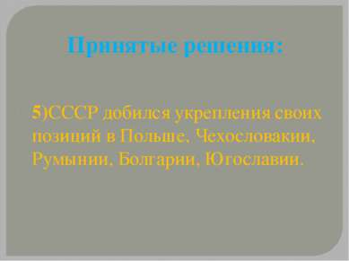 Принятые решения: 5)СССР добился укрепления своих позиций в Польше, Чехослова...