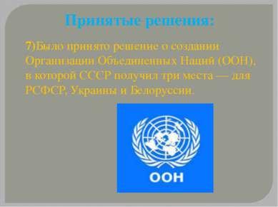 Принятые решения: 7)Было принято решение о создании Организации Объединенных ...