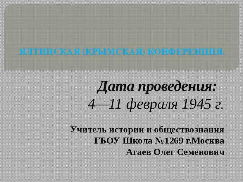 ЯЛТИНСКАЯ (КРЫМСКАЯ) КОНФЕРЕНЦИЯ. Дата проведения: 4—11 февраля 1945 г. Учите...
