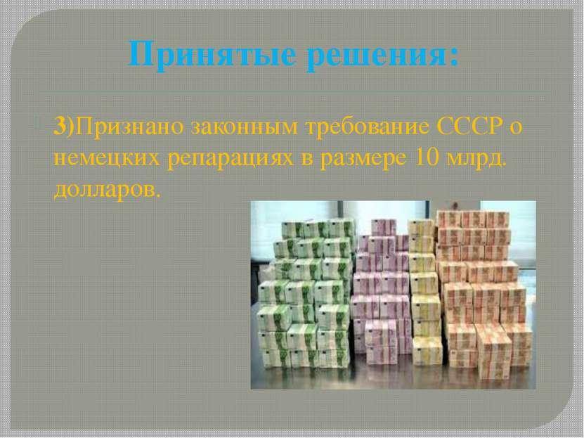 Принятые решения: 3)Признано законным требование СССР о немецких репарациях в...