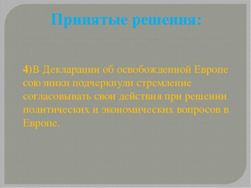 Принятые решения: 4)В Декларации об освобожденной Европе союзники подчеркнули...