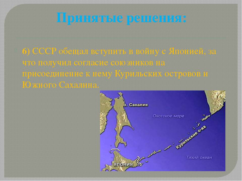 Принятые решения: 6) СССР обещал вступить в войну с Японией, за что получил с...