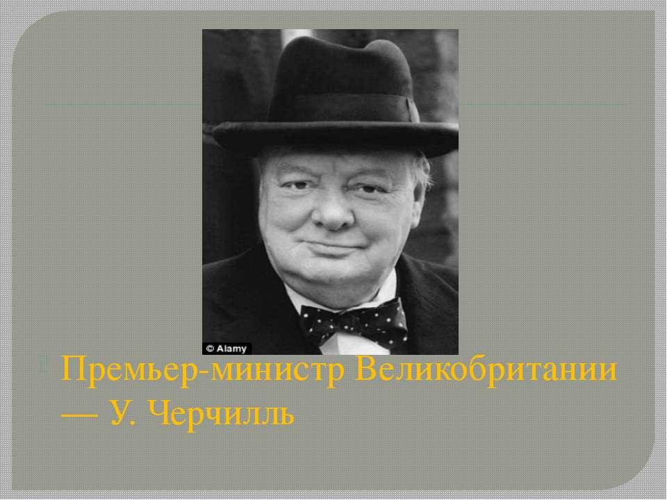 Премьер-министр Великобритании — У. Черчилль