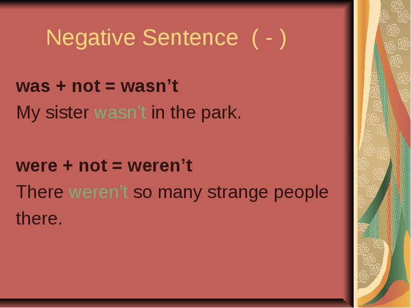 Negative Sentence ( - ) was + not = wasn't My sister wasn't in the park. were...