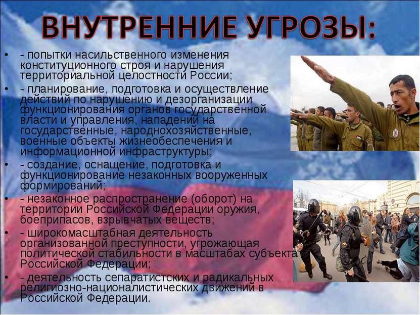 - попытки насильственного изменения конституционного строя и нарушения террит...