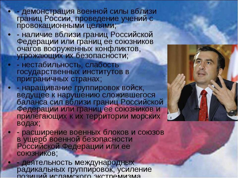 - демонстрация военной силы вблизи границ России, проведение учений с провока...