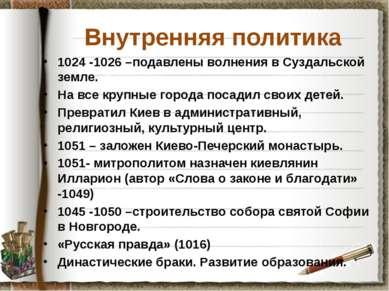 Внутренняя политика 1024 -1026 –подавлены волнения в Суздальской земле. На вс...