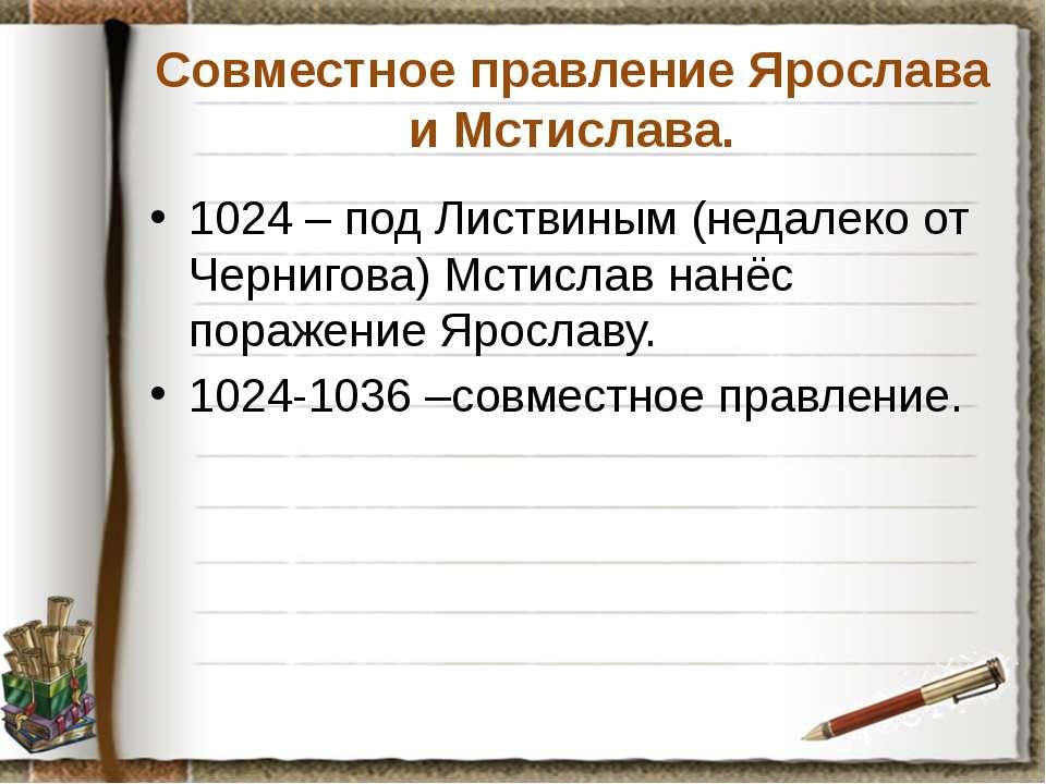 Совместное правление Ярослава и Мстислава. 1024 – под Листвиным (недалеко от ...