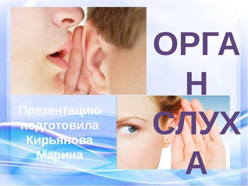 ОРГАН СЛУХА Презентацию подготовила Кирьянова Марина