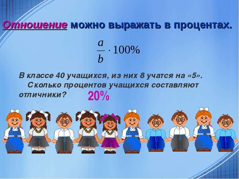 Отношение можно выражать в процентах. В классе 40 учащихся, из них 8 учатся н...