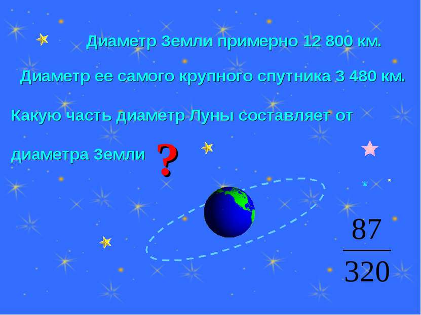 Диаметр Земли примерно 12 800 км. Диаметр ее самого крупного спутника 3 480 к...