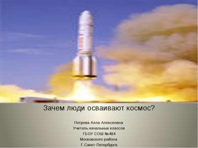 Зачем люди осваивают космос? Петрова Алла Алексеевна Учитель начальных классо...