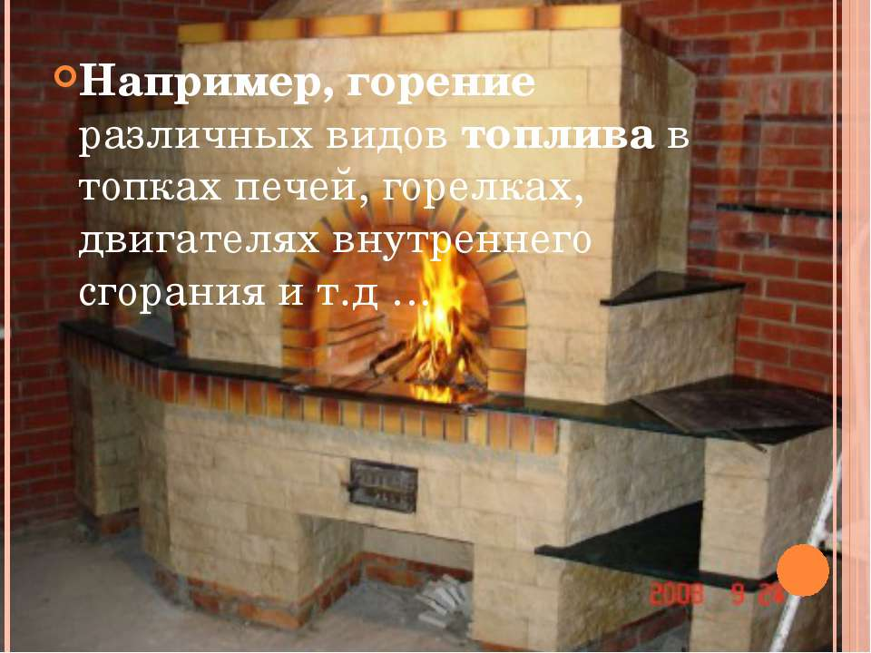 Например, горение различных видов топлива в топках печей, горелках, двигателя...