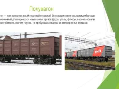 Полувагон Полувагон — железнодорожный грузовой открытый без крыши вагон с выс...