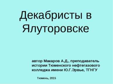 Декабристы в Ялуторовске автор Макаров А.Д., преподаватель истории Тюменского...