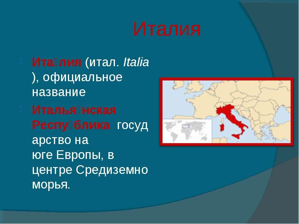 Италия Ита лия(итал.Italia), официальное название Италья нская Респу блика...