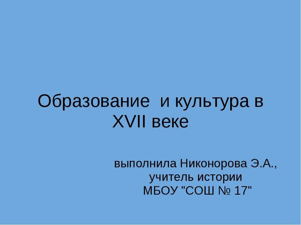 Образование и культура в XVII веке выполнила Никонорова Э.А., учитель истори...