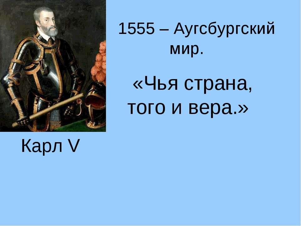 Карл V 1555 – Аугсбургский мир. «Чья страна, того и вера.»