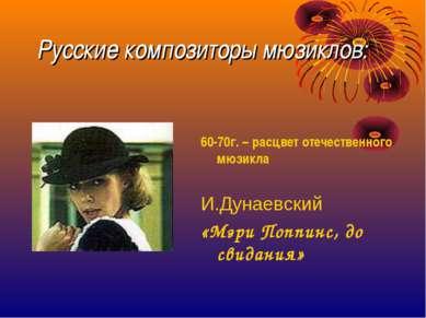 Русские композиторы мюзиклов: 60-70г. – расцвет отечественного мюзикла И.Дуна...